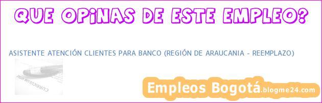 ASISTENTE ATENCIÓN CLIENTES PARA BANCO (REGIÓN DE ARAUCANIA – REEMPLAZO)