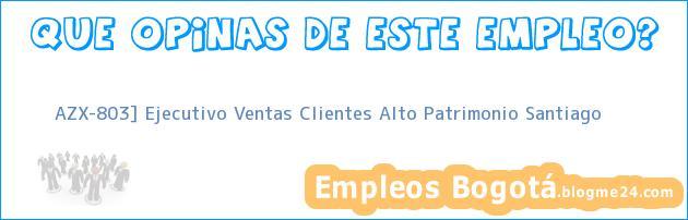 AZX-803] Ejecutivo Ventas Clientes Alto Patrimonio Santiago