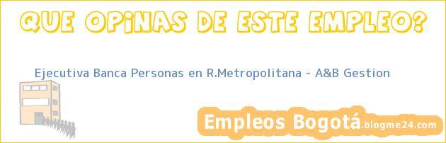 Ejecutiva Banca Personas en R.Metropolitana – A&B Gestion