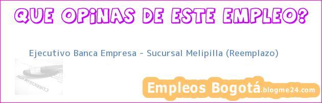 Ejecutivo Banca Empresa – Sucursal Melipilla (Reemplazo)