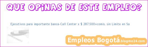 Ejecutivos para importante banca-Call Center x $ 287.500+comis. sin Limite en Sa