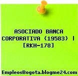 ASOCIADO BANCA CORPORATIVA (19583) | [RKH-178]