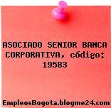 ASOCIADO SENIOR BANCA CORPORATIVA, código: 19583