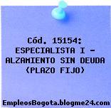 Cód. 15154: ESPECIALISTA I – ALZAMIENTO SIN DEUDA (PLAZO FIJO)