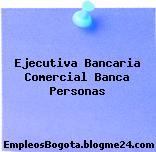 Ejecutiva Bancaria Comercial Banca Personas