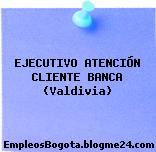 EJECUTIVO ATENCIÓN CLIENTE BANCA (Valdivia)