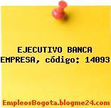 EJECUTIVO BANCA EMPRESA, código: 14093