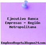 Ejecutivo Banca Empresas – Región Metropolitana