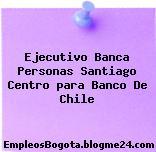Ejecutivo Banca Personas Santiago Centro para Banco De Chile