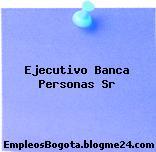 Ejecutivo Banca Personas Sr