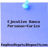 Ejecutivo Banca Personas-Curico