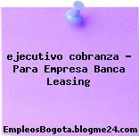 ejecutivo cobranza – Para Empresa Banca Leasing