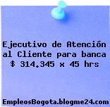 Ejecutivo de Atención al Cliente para banca $ 314.345 x 45 hrs