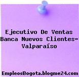 Ejecutivo de Ventas Banca Nuevos Clientes – Valparaíso