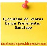 Ejecutivo de Ventas Banca Preferente, Santiago