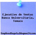 Ejecutivo de Ventas Banca Universitaria Temuco