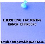 EJECUTIVO FACTORING BANCA EMPRESAS