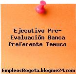 Ejecutivo Pre- Evaluación Banca Preferente Temuco