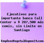 Ejecutivos para importante banca Call Center x $ 287.500 más comis. sin Limite en Santiago