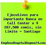 Ejecutivos para importante Banca en Call Center x $ 287.500 comis. sin Límite – Santiago
