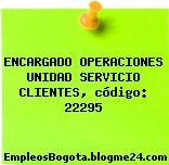 ENCARGADO OPERACIONES UNIDAD SERVICIO CLIENTES, código: 22295