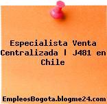 Especialista Venta Centralizada | J481 en Chile
