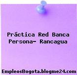Práctica Red Banca Persona- Rancagua