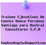 Trainee Ejecutivos De Cuenta Banca Personas Santiago para Austral Consultores S.P.A