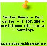 Ventas Banca – Call center – $ 287.500 + comisiones sin Limite – Santiago