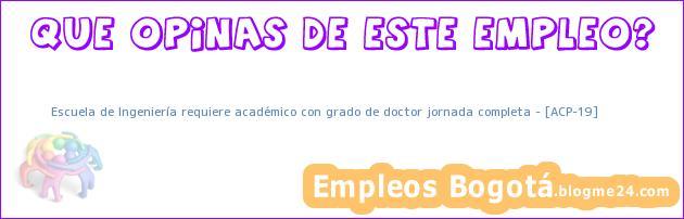 Escuela de Ingeniería requiere académico con grado de doctor jornada completa – [ACP-19]