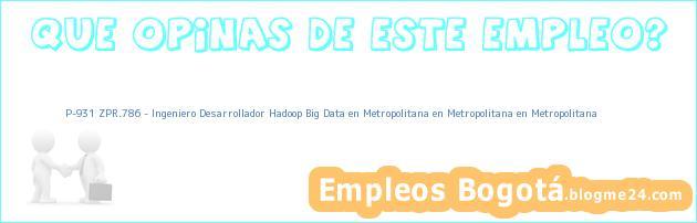 P-931 ZPR.786 – Ingeniero Desarrollador Hadoop Big Data en Metropolitana en Metropolitana en Metropolitana