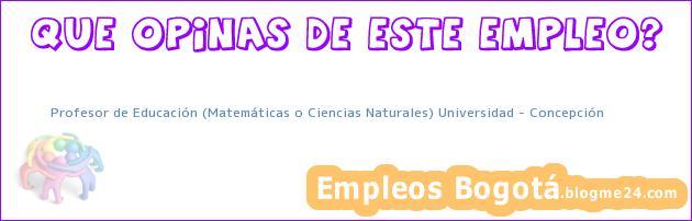 Profesor de Educación (Matemáticas o Ciencias Naturales) Universidad – Concepción