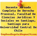 Docente Jornada Completa De Derecho Procesal, Facultad De Ciencias Jurídicas Y Sociales en Santiago, Santiago para Universidad Central De Chile