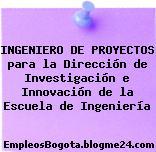 INGENIERO DE PROYECTOS para la Dirección de Investigación e Innovación de la Escuela de Ingeniería