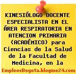 KINESIÓLOGO DOCENTE ESPECIALISTA EN EL ÁREA RESPIRATORIA EN ATENCION PRIMARIA (ACADÉMICO) para Ciencias de la Salud de la Facultad de Medicina, en la
