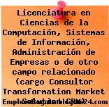 Licenciatura en Ciencias de la Computación, Sistemas de Información, Administración de Empresas o de otro campo relacionado (cargo Consultor Transformation Market Solution CRM)