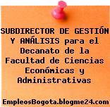 SUBDIRECTOR DE GESTIÓN Y ANÁLISIS para el Decanato de la Facultad de Ciencias Económicas y Administrativas