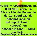 VVV36 – COORDINADOR DE DOCENCIA para la Dirección de Docencia de la Facultad de Matemáticas en Metropolitana | (UP525) en Metropolitana – G973 en Metr