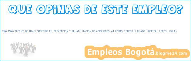 (866-1566) TÉCNICO DE NIVEL SUPERIOR EN PREVENCIÓN Y REHABILITACIÓN DE ADICCIONES, 44 HORAS, TERCER LLAMADO, HOSPITAL PENCO LIRQUEN