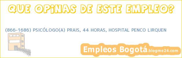 (866-1686) PSICÓLOGO(A) PRAIS, 44 HORAS, HOSPITAL PENCO LIRQUEN