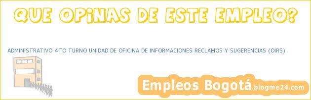 ADMINISTRATIVO 4TO TURNO UNIDAD DE OFICINA DE INFORMACIONES RECLAMOS Y SUGERENCIAS (OIRS)
