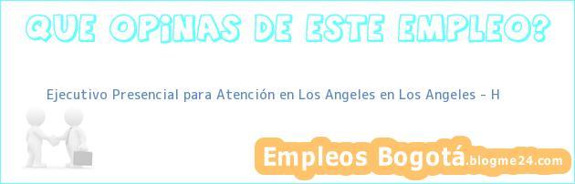 Ejecutivo Presencial para Atención en Los Angeles en Los Angeles – H