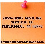 (852-1690) AUXILIAR SERVICIO DE PENSIONADO, 44 HORAS