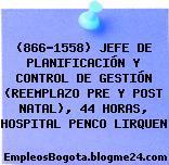 (866-1558) JEFE DE PLANIFICACIÓN Y CONTROL DE GESTIÓN (REEMPLAZO PRE Y POST NATAL), 44 HORAS, HOSPITAL PENCO LIRQUEN