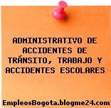 ADMINISTRATIVO DE ACCIDENTES DE TRÁNSITO, TRABAJO Y ACCIDENTES ESCOLARES