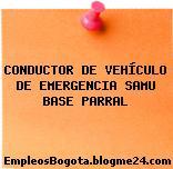 CONDUCTOR DE VEHÍCULO DE EMERGENCIA SAMU BASE PARRAL
