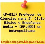 (P-631) Profesor de Ciencias para 2° Ciclo Básico y Enseñanza Media – [RF.455] en Metropolitana