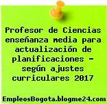 Profesor de Ciencias enseñanza media para actualización de planificaciones – según ajustes curriculares 2017