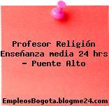 Profesor Religión Enseñanza media 24 hrs – Puente Alto