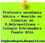 Profesora enseñanza básica – Mención en Ciencias en R.Metropolitana – Colegio Extremadura Puente Alto